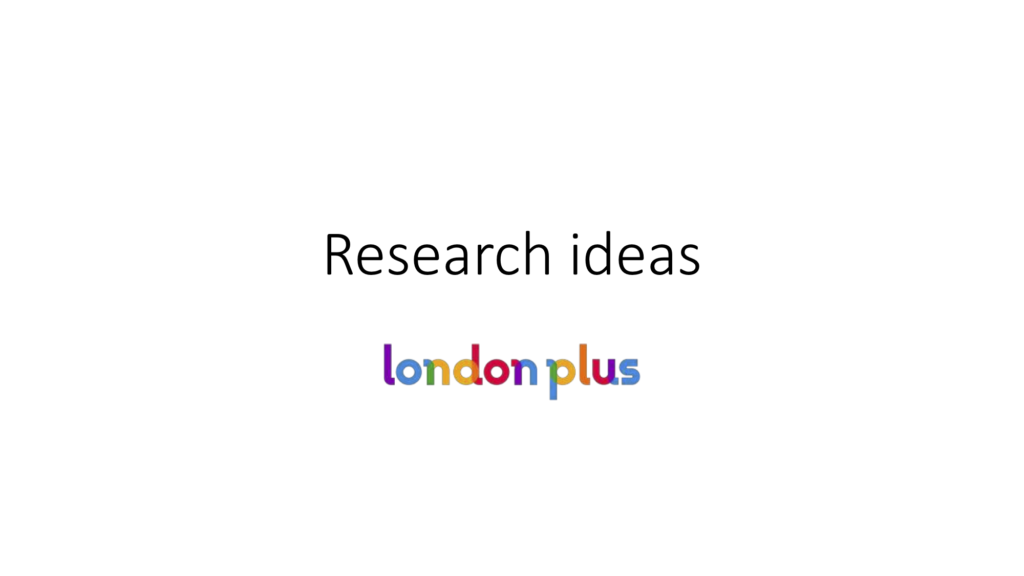 Research Ideas presentation by London Plus
